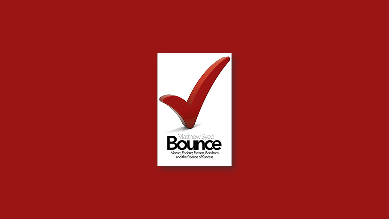 Book Summary: Bounce – The Myth of Talent and the Power of Practice by Matthew Syed