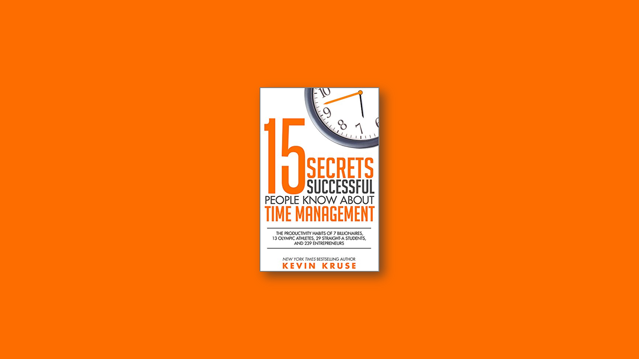 Summary: 15 Secrets Successful People Know About Time Managemen by Kevin Kruse