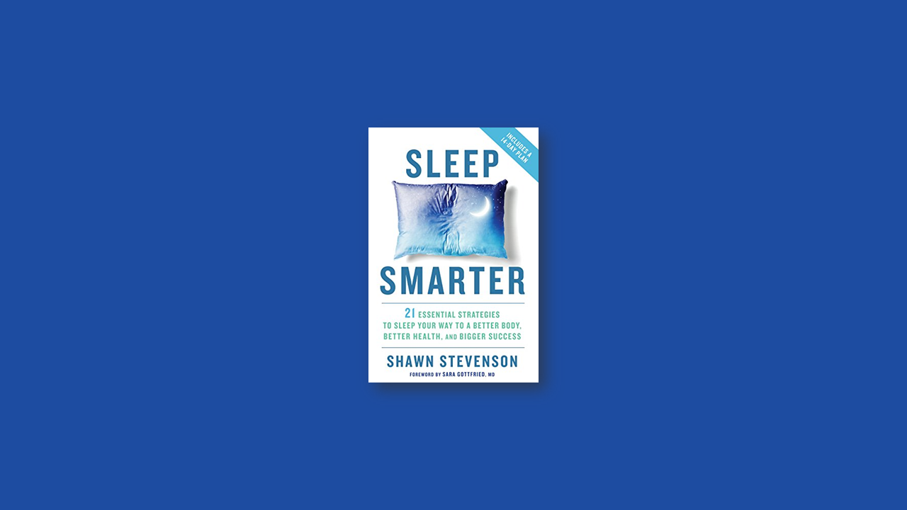 Summary: Sleep Smarter – 21 Essential Strategies to Sleep Your Way to a Better Body, Better Health, and Bigger Success by Shawn Stevenson