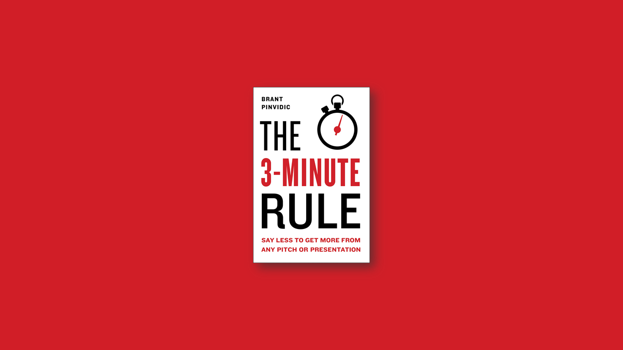 Summary: The 3-Minute Rule – Say Less to Get More from Any Pitch or Presentation by Brant Pinvidic