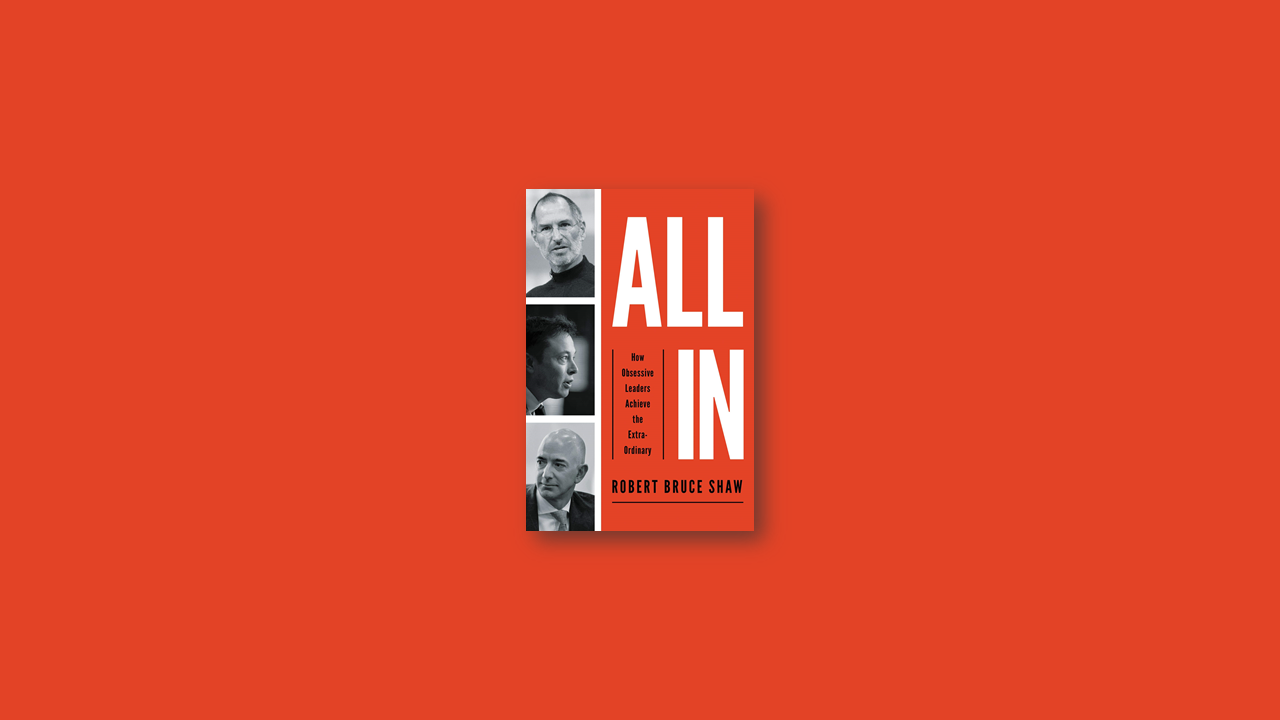 Summary: All In: How Obsessive Leaders Achieve the Extraordinary by Robert Bruce Shaw