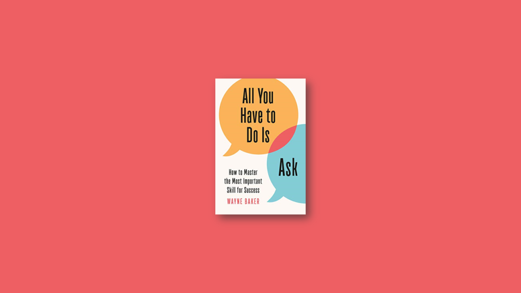 Summary All You Have to Do Is Ask How to Master the Most Important Skill for Success by Wayne E. Baker