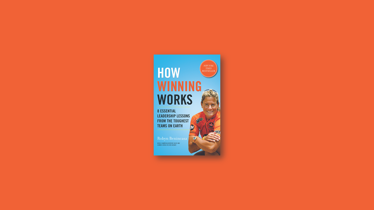 Summary: How Winning Works 8 Essential Leadership Lessons from the Toughest Teams on Earth by Robyn Benincasa