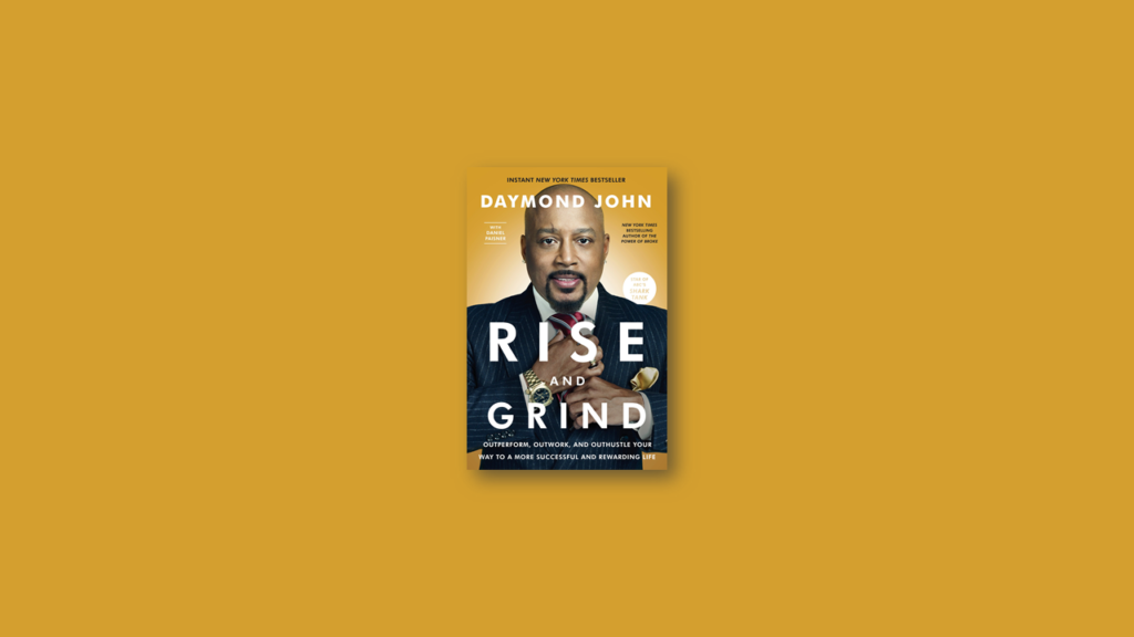 Summary Rise and Grind Outperform, Outwork, and Outhustle Your Way to a More Successful and Rewarding Life by Daymond John, Daniel Paisner