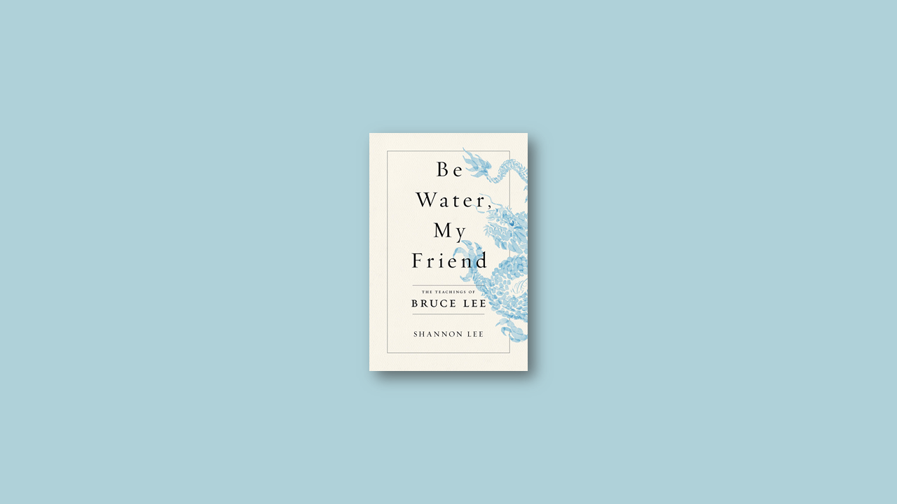 Summary: Be Water, My Friend: The Teachings of Bruce Lee by Shannon Lee