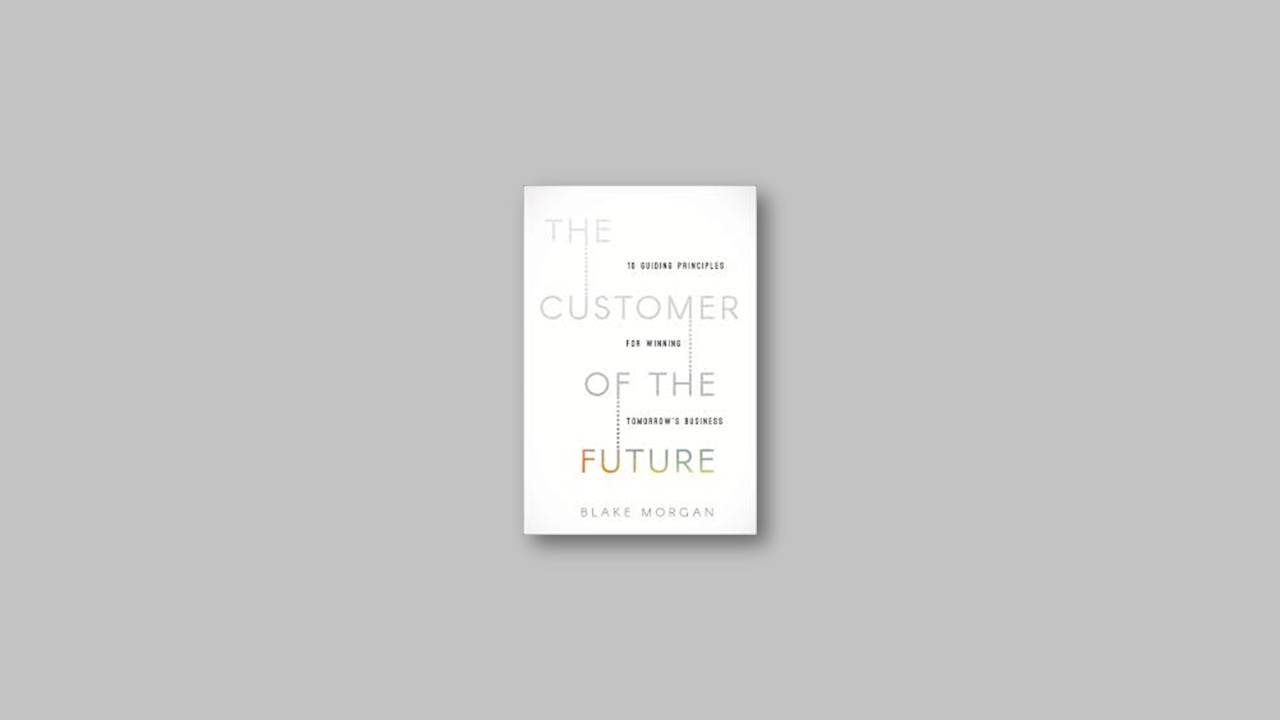 Summary: The Customer of the Future: 10 Guiding Principles for Winning Tomorrow's Business by Blake Morgan