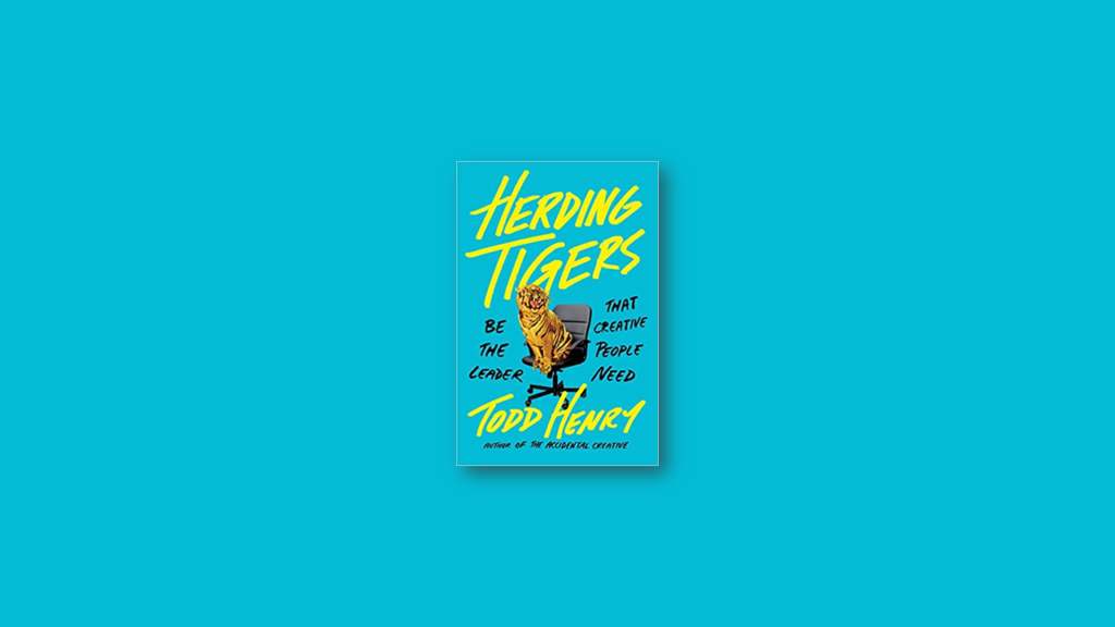 Herding Tigers Be the Leader That Creative People Need by Todd Henry