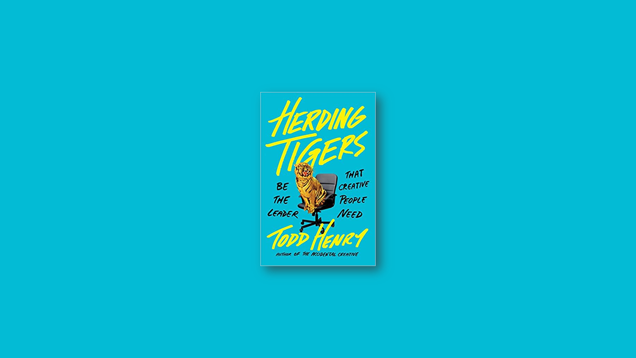Summary: Herding Tigers: Be the Leader That Creative People Need by Todd Henry