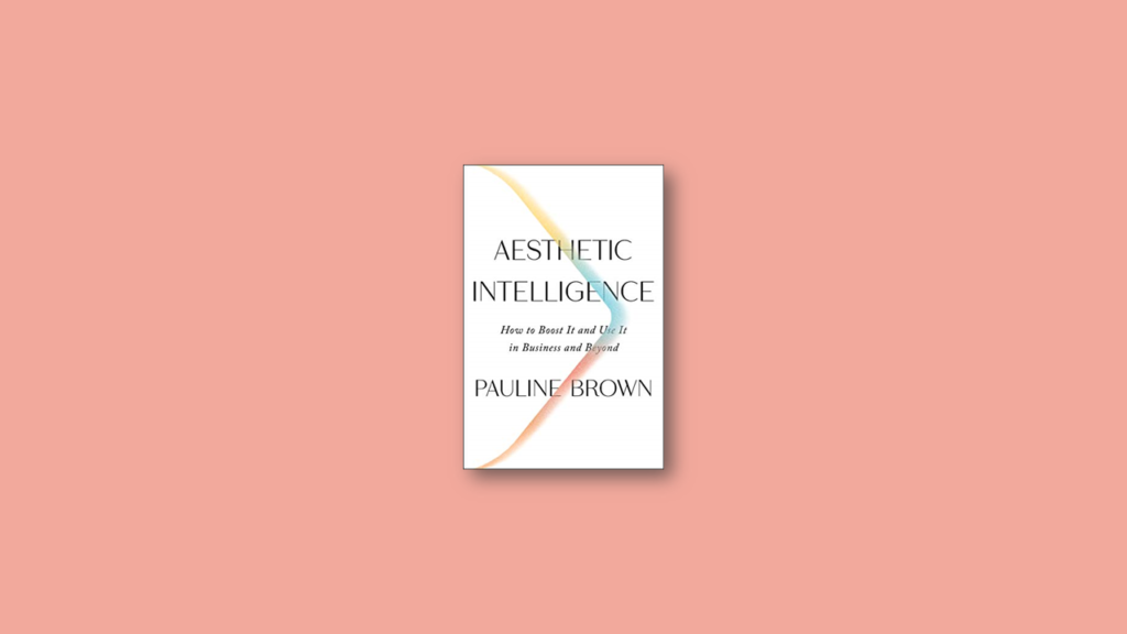 Summary Aesthetic Intelligence How to Boost It and Use It in Business and Beyond by Pauline Brown