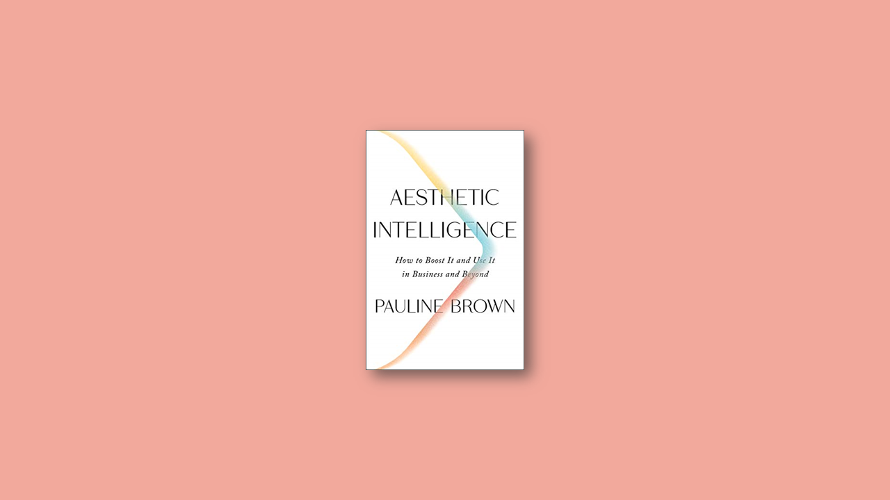 Summary: Aesthetic Intelligence: How to Boost It and Use It in Business and Beyond by Pauline Brown