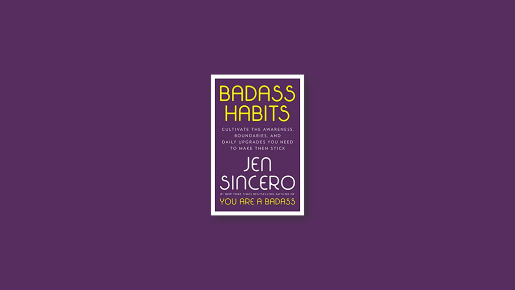Summary Badass Habits Cultivate the Awareness, Boundaries, and Daily Upgrades You Need to Make Them Stick by Jen Sincero