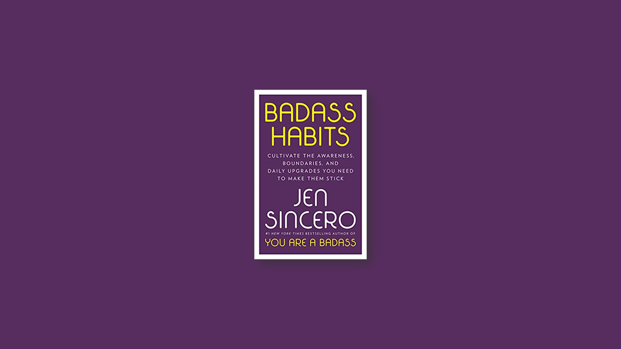 Summary: Badass Habits: Cultivate the Awareness, Boundaries, and Daily Upgrades You Need to Make Them Stick by Jen Sincero