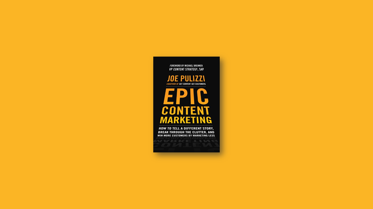 Summary: Epic Content Marketing: How to Tell a Different Story, Break Through the Clutter, and Win More Customers by Marketing Less by Joe Pulizzi