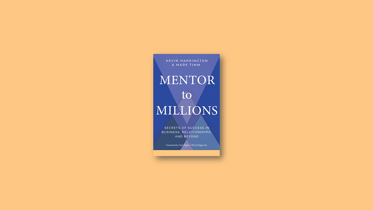 Summary: Mentor to Millions: Secrets of Success in Business, Relationships, and Beyond by Kevin Harrington, Mark Timm