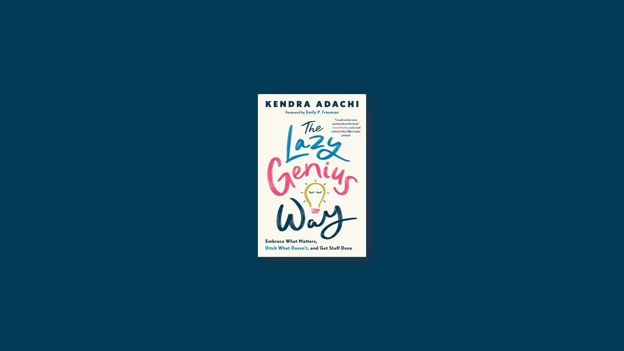Summary: The Lazy Genius Way: Embrace What Matters, Ditch What Doesn't, and Get Stuff Done by Kendra Adachi