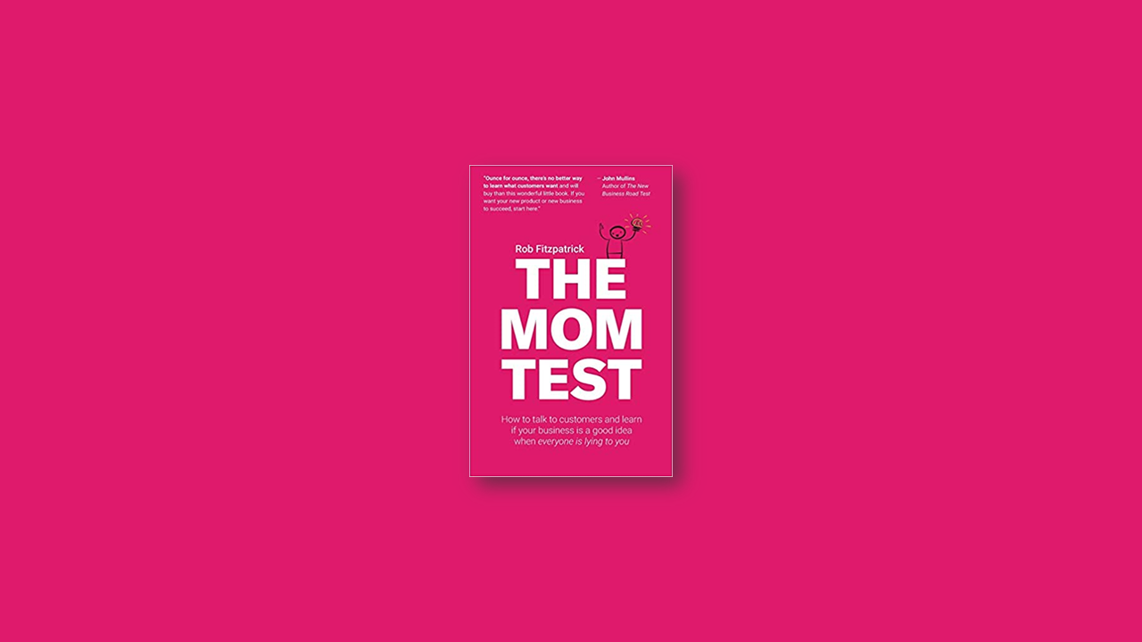Summary: The Mom Test: How to Talk to Customers and Learn If Your Business is a Good Idea when Everyone is Lying to You by Rob Fitzpatrick