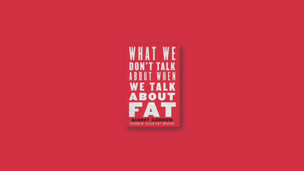 Summary What We Don't Talk About When We Talk About Fat by Aubrey Gordon