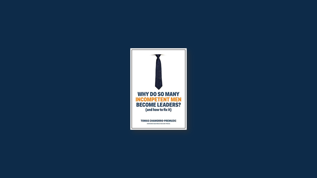 Summary Why Do So Many Incompetent Men Become Leaders (And How to Fix It) by Tomas Chamorro-Premuzic