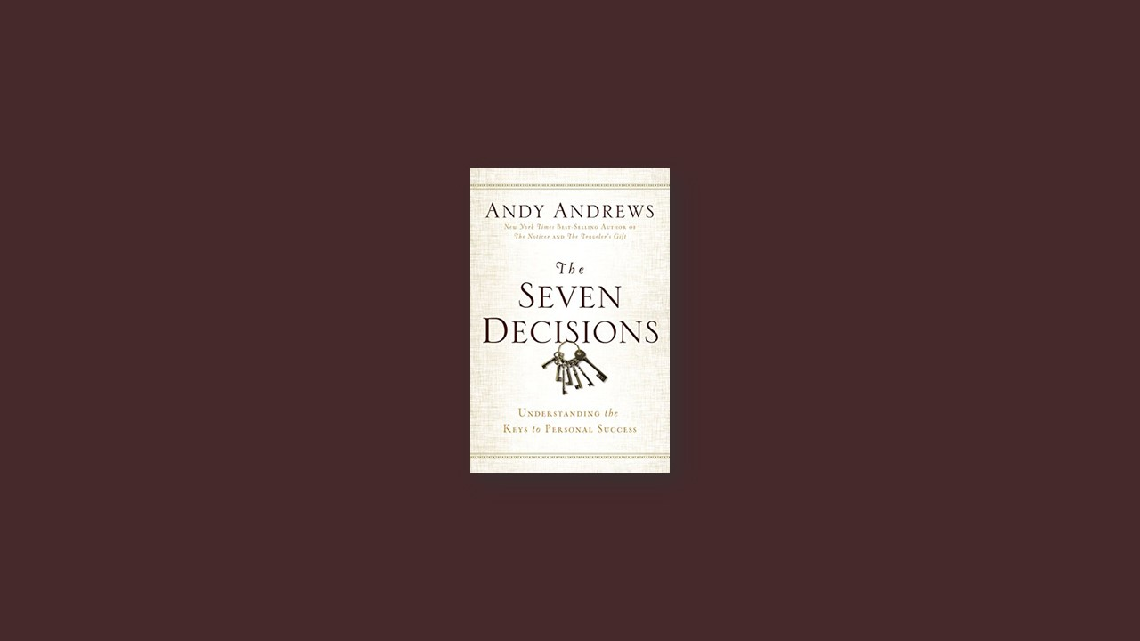 Summary: The Seven Decisions: Understanding the Keys to Personal Success  by Andy Andrews