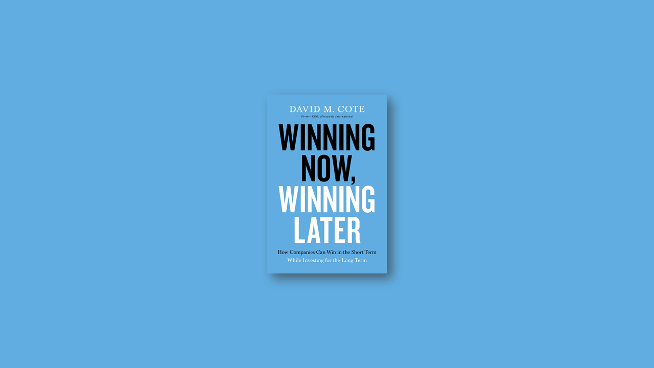Winning Now, Winning Later How Companies Can Succeed in the Short Term While Investing for the Long Term by David M. Cote