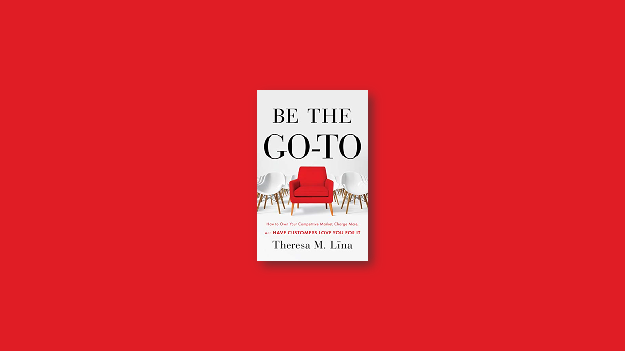 Summary: Be the Go-To: How to Own Your Competitive Market, Charge More, and Have Customers Love You For It by Theresa M. Lina