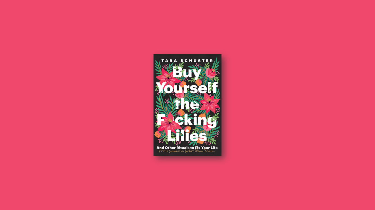 Summary: Buy Yourself the F*cking Lilies: And Other Rituals to Fix Your Life, from Someone Who's Been There by Tara Schuster