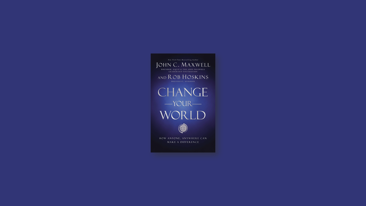 Summary: Change Your World by John C. Maxwell and Rob Hoskins