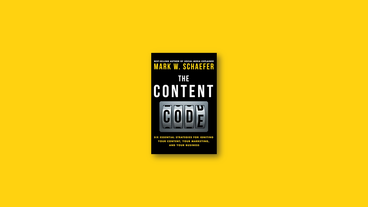 Summary: The Content Code: Six essential strategies to ignite your content, your marketing, and your business by Mark Schaefer