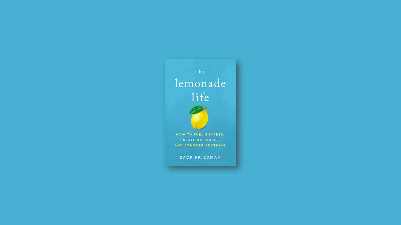 Summary: The lemonade life how to fuel success, create happiness, and conquer anything by Zack Friedman