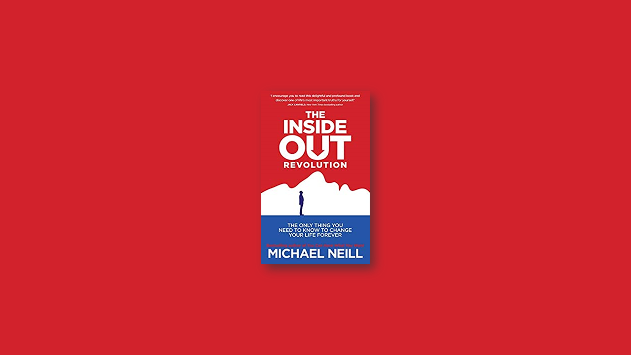 Summary: The Inside-Out Revolution: The Only Thing You Need to Know to Change Your Life Forever by Michael Neil