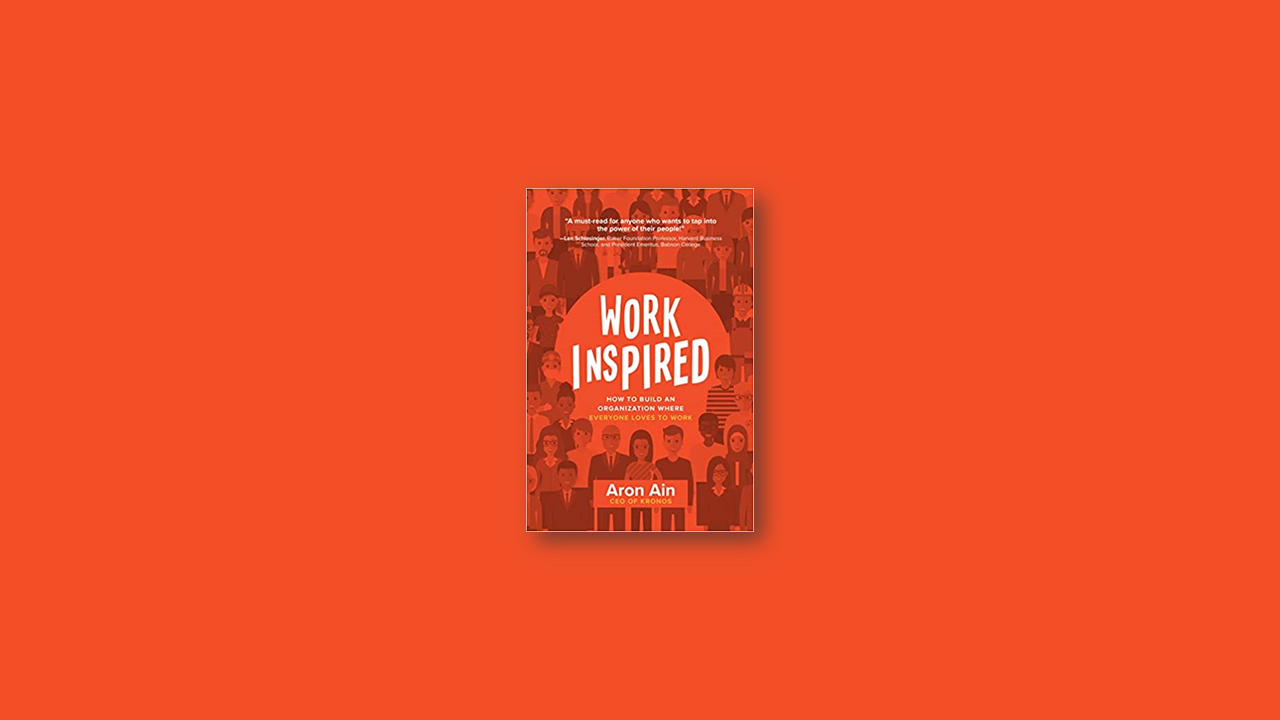 Summary: WorkInspired: How to Build an Organization Where Everyone Loves to Work by Aron Ain