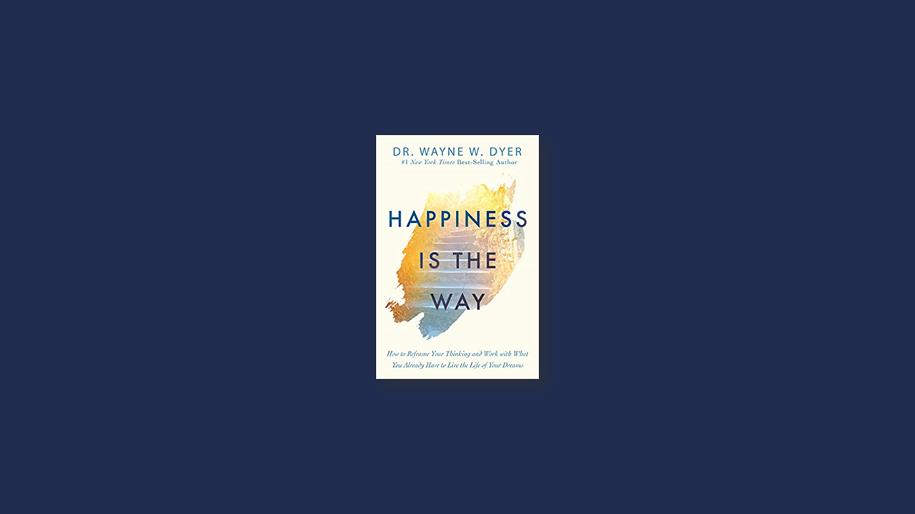 Summary: Happiness Is the Way By Dr. Wayne W. Dyer