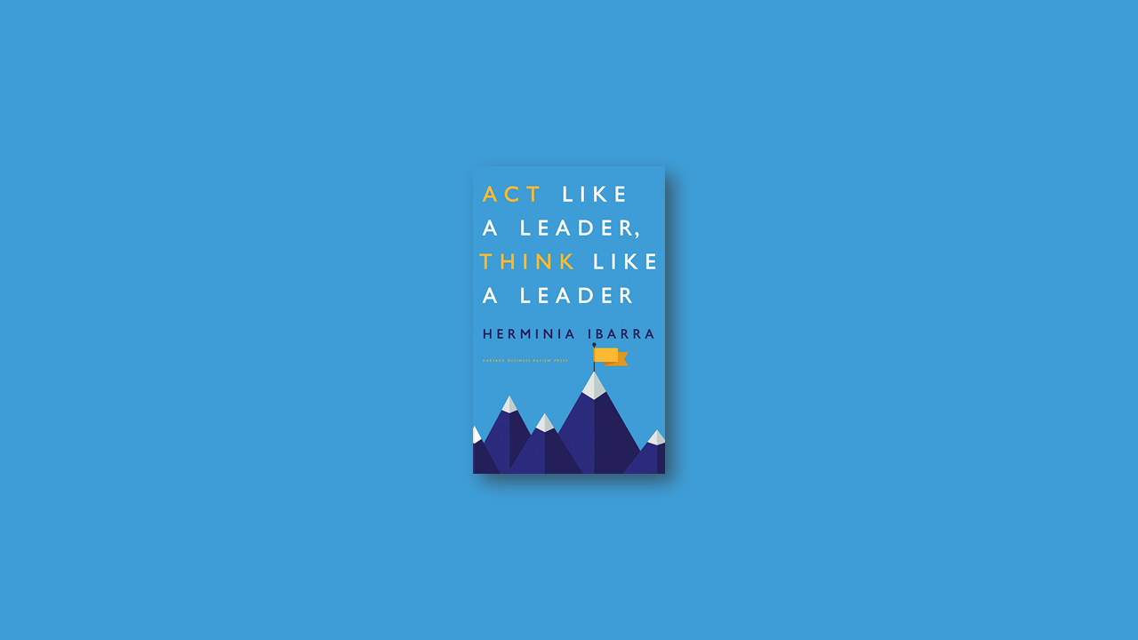 Summary: Act Like a Leader, Think Like a Leader By Herminia Ibarra