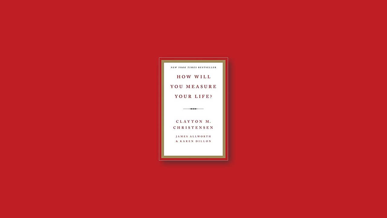Summary: How Will You Measure Your Life? By Clayton Christensen