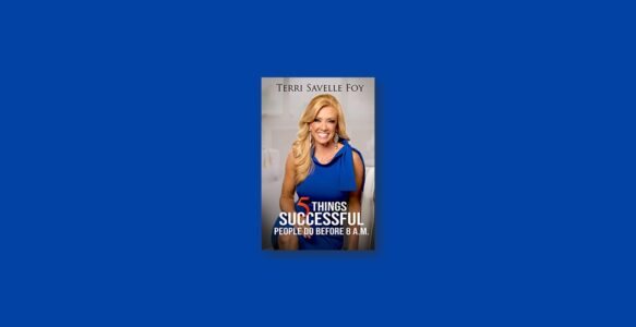 Summary: 5 Things Successful People Do Before 8 A.M. By Terri Savelle Foy