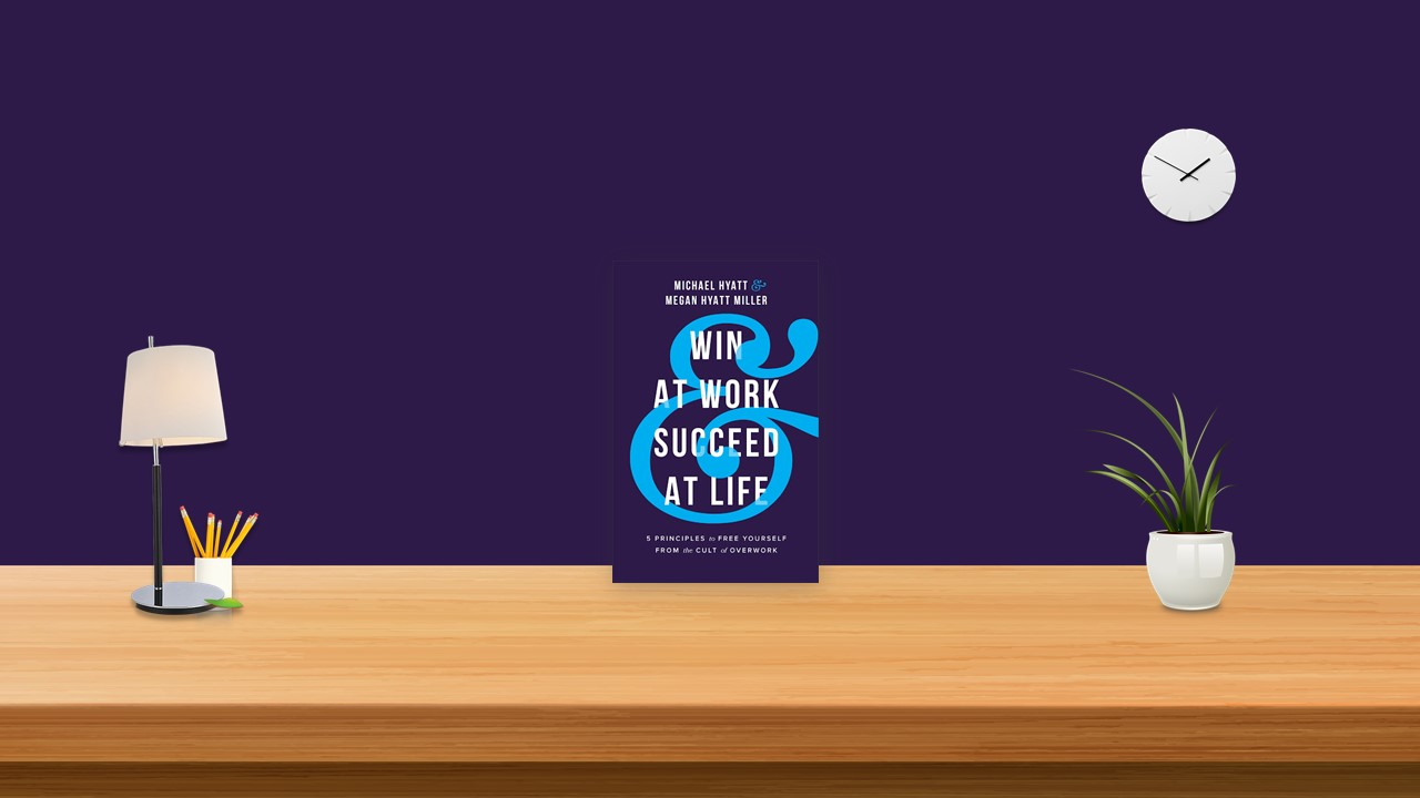 Summary: Win at Work and Succeed at Life By Michael Hyatt Megan Hyatt Miller