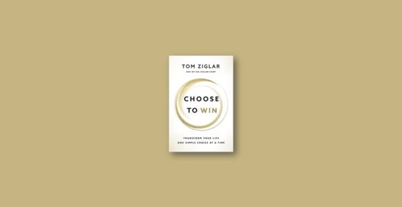 Summary: Choose to Win By Tom Ziglar
