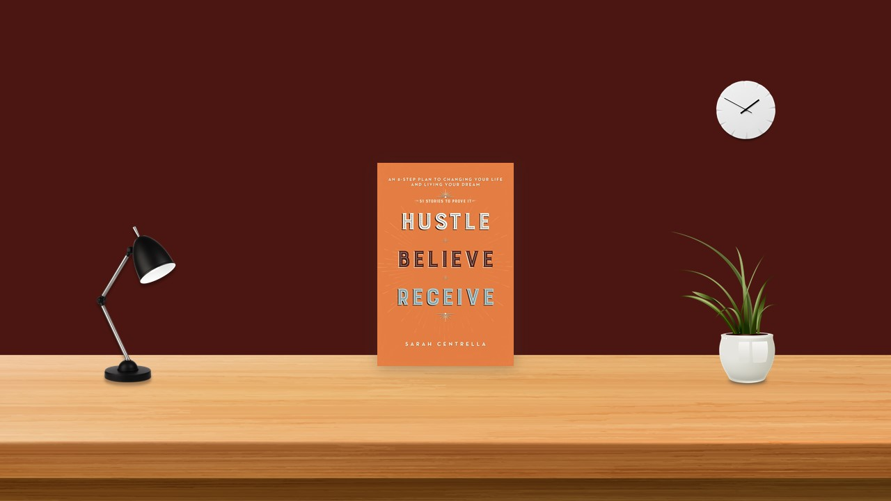 Summary: Hustle Believe Receive By Sarah Centrella