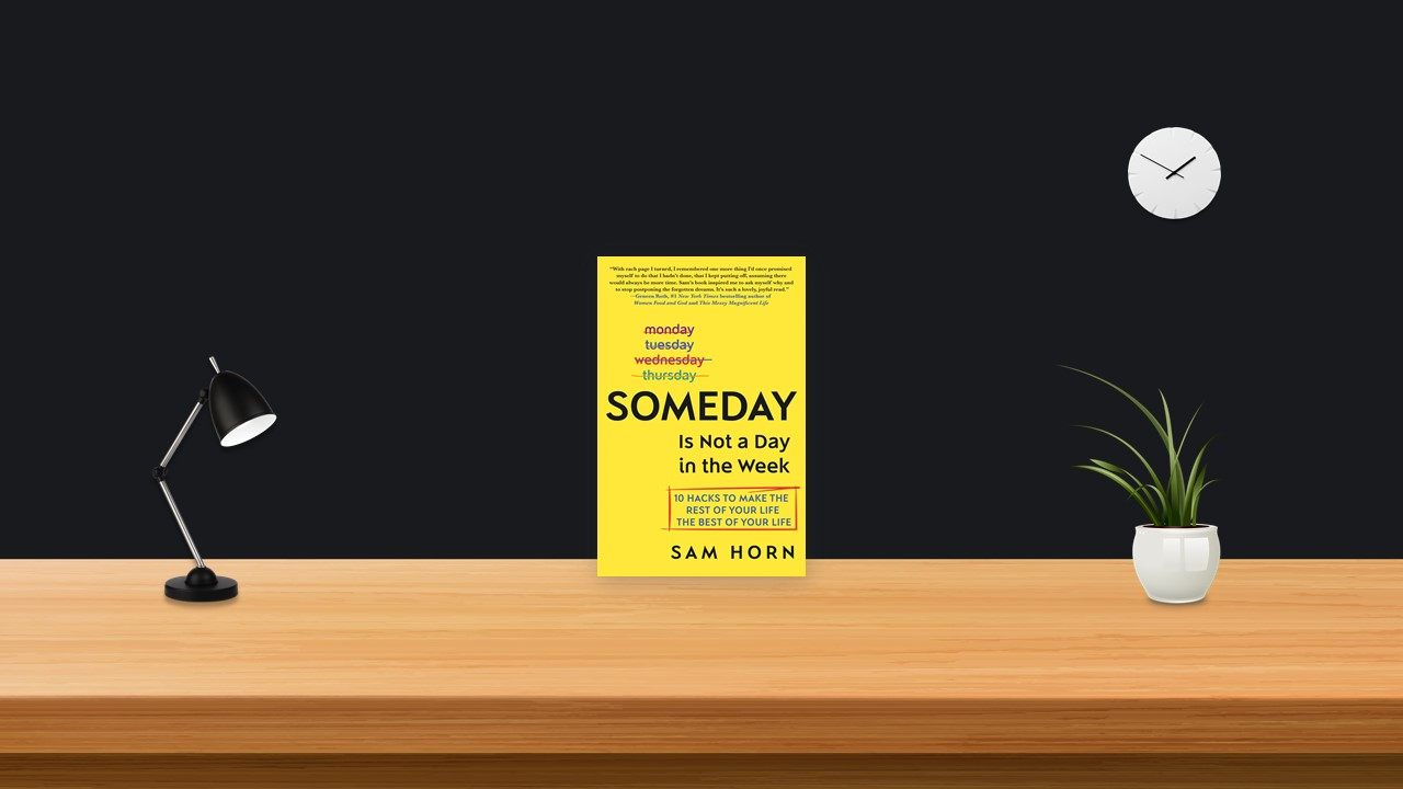 Summary: Someday Is Not a Day in the Week By Sam Horn