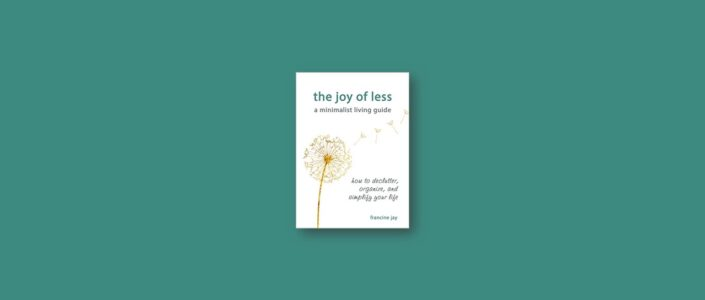 Summary: The Joy of Less, A Minimalist Living Guide By Francine Jay